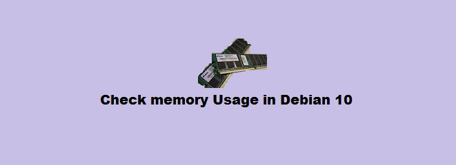 Different methods to check memory usage in Debian 10 ?