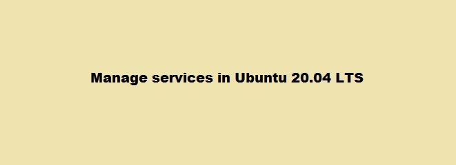 Steps to start, stop or restart services in Ubuntu 20.04 LTS ?