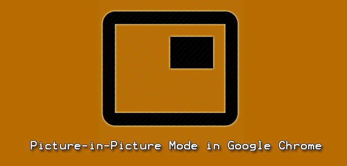 Use Picture-in-Picture Mode in Google Chrome - How to do it ?